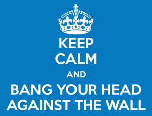 keep-calm-and-bang-your-head-against-the-wall